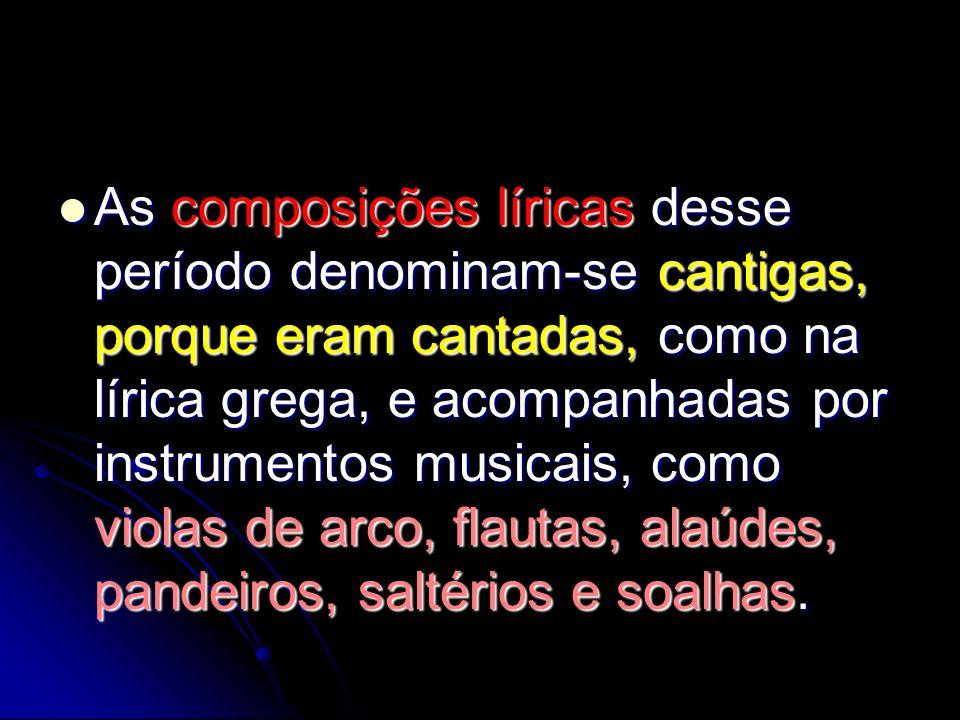 As composições líricas desse período denominam-se cantigas, porque eram cantadas, como na lírica grega, e acompanhadas por instrumentos musicais, como violas de arco, flautas, alaúdes, pandeiros, saltérios e soalhas.