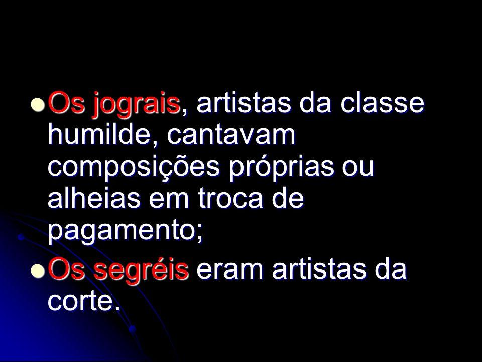 Os jograis, artistas da classe humilde, cantavam composições próprias ou alheias em troca de pagamento;
