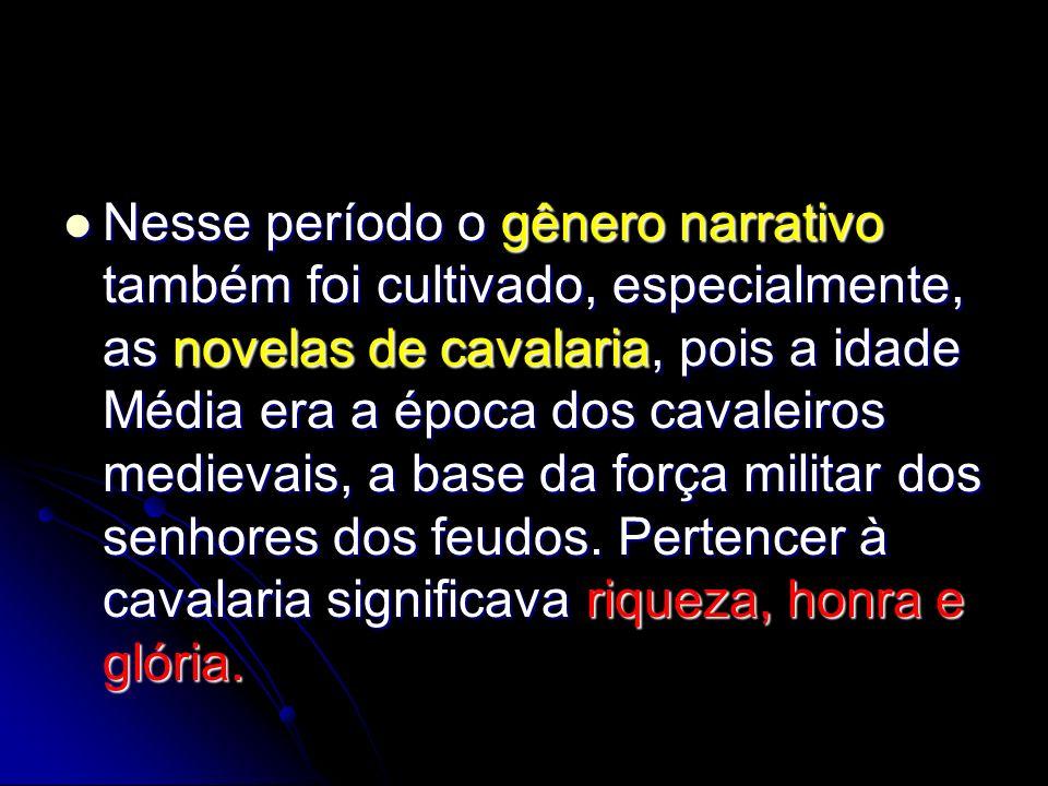 Nesse período o gênero narrativo também foi cultivado, especialmente, as novelas de cavalaria, pois a idade Média era a época dos cavaleiros medievais, a base da força militar dos senhores dos feudos.