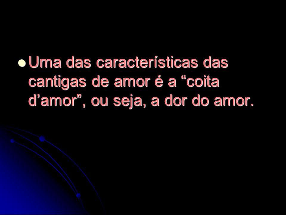 Uma das características das cantigas de amor é a coita d'amor , ou seja, a dor do amor.