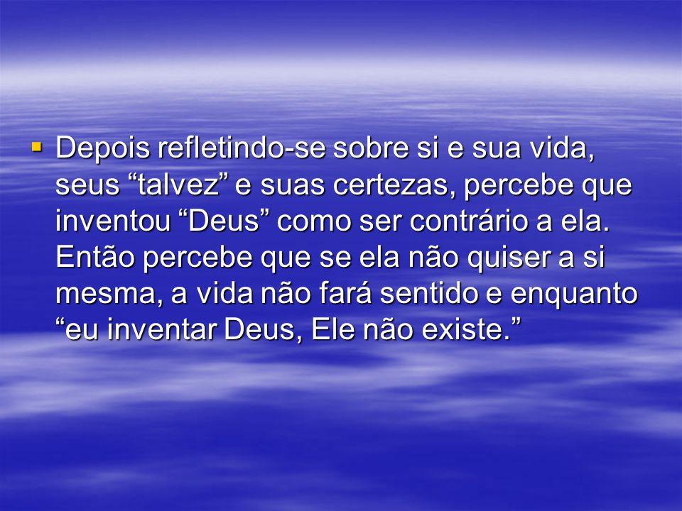 Depois refletindo-se sobre si e sua vida, seus talvez e suas certezas, percebe que inventou Deus como ser contrário a ela.
