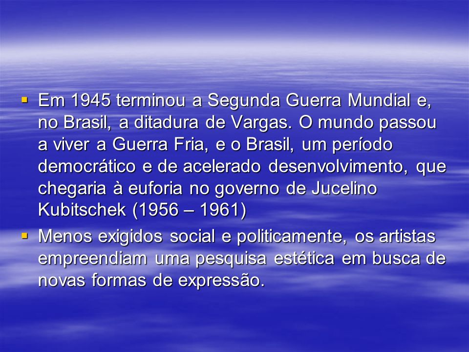 Em 1945 terminou a Segunda Guerra Mundial e, no Brasil, a ditadura de Vargas. O mundo passou a viver a Guerra Fria, e o Brasil, um período democrático e de acelerado desenvolvimento, que chegaria à euforia no governo de Jucelino Kubitschek (1956 – 1961)
