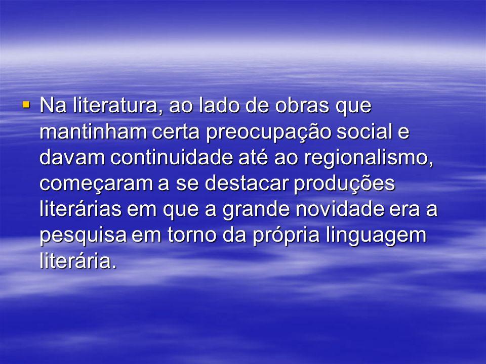 Na literatura, ao lado de obras que mantinham certa preocupação social e davam continuidade até ao regionalismo, começaram a se destacar produções literárias em que a grande novidade era a pesquisa em torno da própria linguagem literária.