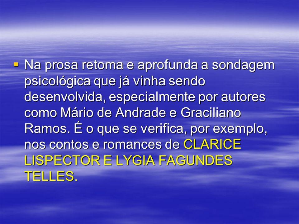 Na prosa retoma e aprofunda a sondagem psicológica que já vinha sendo desenvolvida, especialmente por autores como Mário de Andrade e Graciliano Ramos.