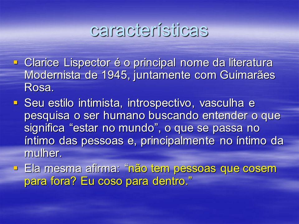 característicasClarice Lispector é o principal nome da literatura Modernista de 1945, juntamente com Guimarães Rosa.