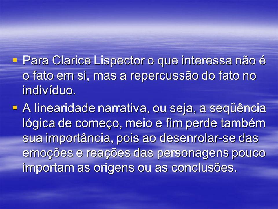 Para Clarice Lispector o que interessa não é o fato em si, mas a repercussão do fato no indivíduo.
