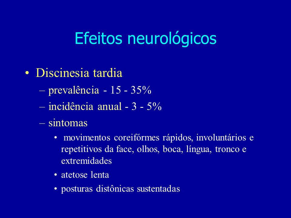 Efeitos neurológicos Discinesia tardia prevalência - 15 - 35%