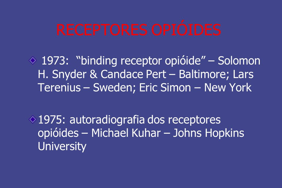 RECEPTORES OPIÓIDES 1973: binding receptor opióide – Solomon H. Snyder & Candace Pert – Baltimore; Lars Terenius – Sweden; Eric Simon – New York.