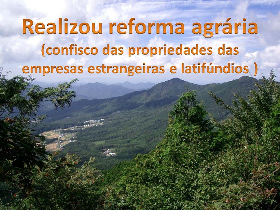 Realizou reforma agrária (confisco das propriedades das empresas estrangeiras e latifúndios )