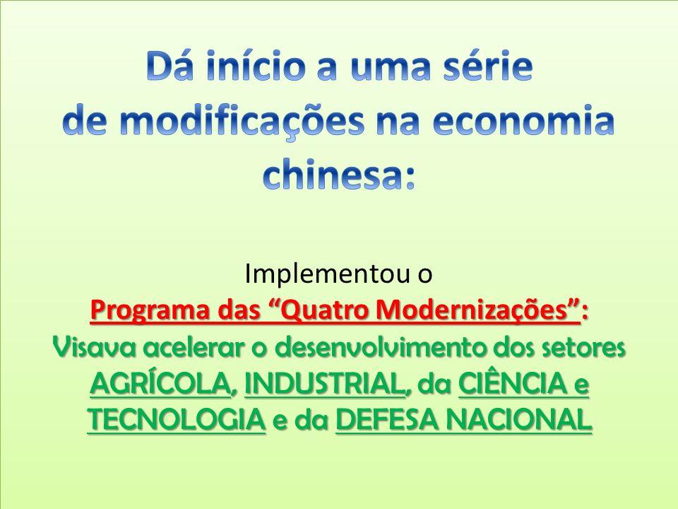 Dá início a uma série de modificações na economia chinesa: Implementou o Programa das Quatro Modernizações : Visava acelerar o desenvolvimento dos setores AGRÍCOLA, INDUSTRIAL, da CIÊNCIA e TECNOLOGIA e da DEFESA NACIONAL
