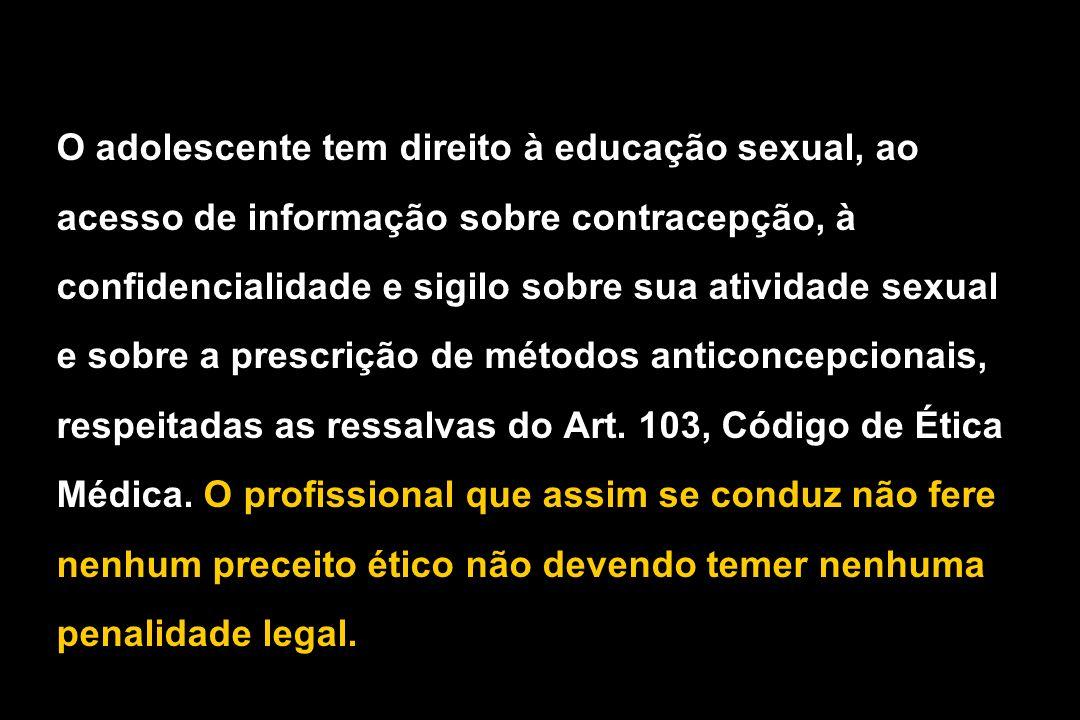 O adolescente tem direito à educação sexual, ao acesso de informação sobre contracepção, à confidencialidade e sigilo sobre sua atividade sexual e sobre a prescrição de métodos anticoncepcionais, respeitadas as ressalvas do Art.