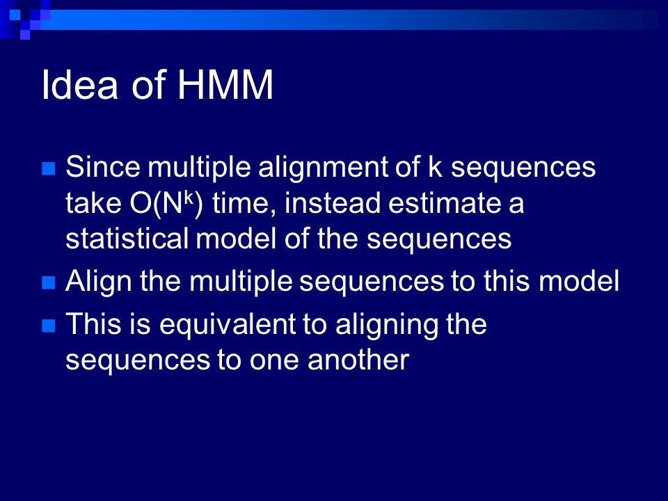 Idea of HMM Since multiple alignment of k sequences take O(Nk) time, instead estimate a statistical model of the sequences.