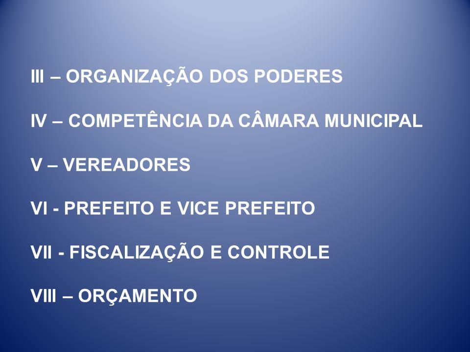 III – ORGANIZAÇÃO DOS PODERES IV – COMPETÊNCIA DA CÂMARA MUNICIPAL V – VEREADORES VI - PREFEITO E VICE PREFEITO VII - FISCALIZAÇÃO E CONTROLE VIII – ORÇAMENTO