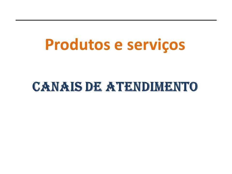 Produtos e serviços Canais de ATENDIMENTO