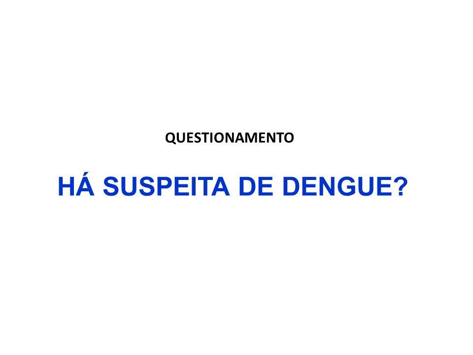 QUESTIONAMENTO HÁ SUSPEITA DE DENGUE