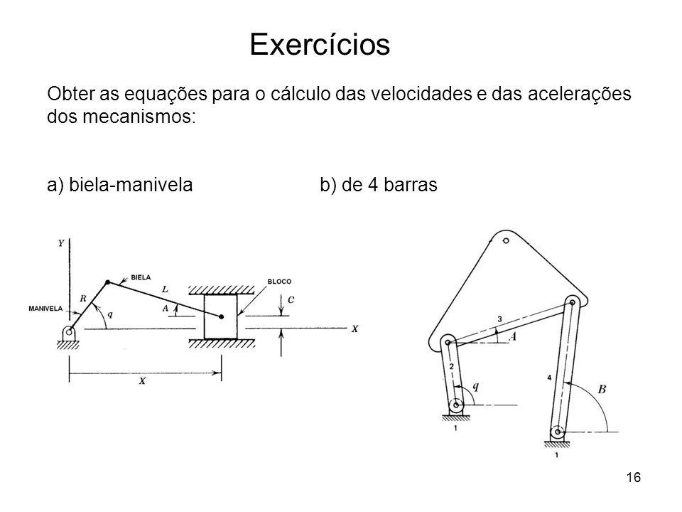 Exercícios Obter as equações para o cálculo das velocidades e das acelerações dos mecanismos: a) biela-manivela b) de 4 barras.