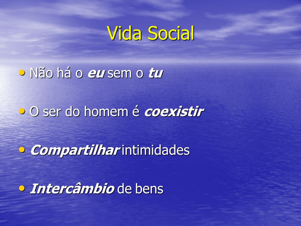 Vida Social Não há o eu sem o tu O ser do homem é coexistir