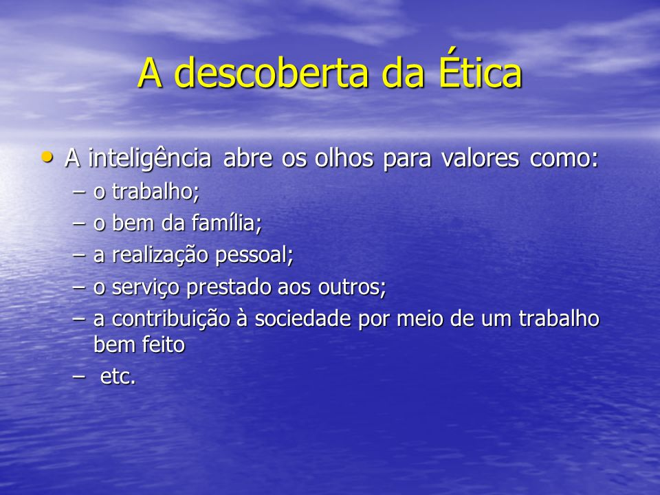 A descoberta da Ética A inteligência abre os olhos para valores como: