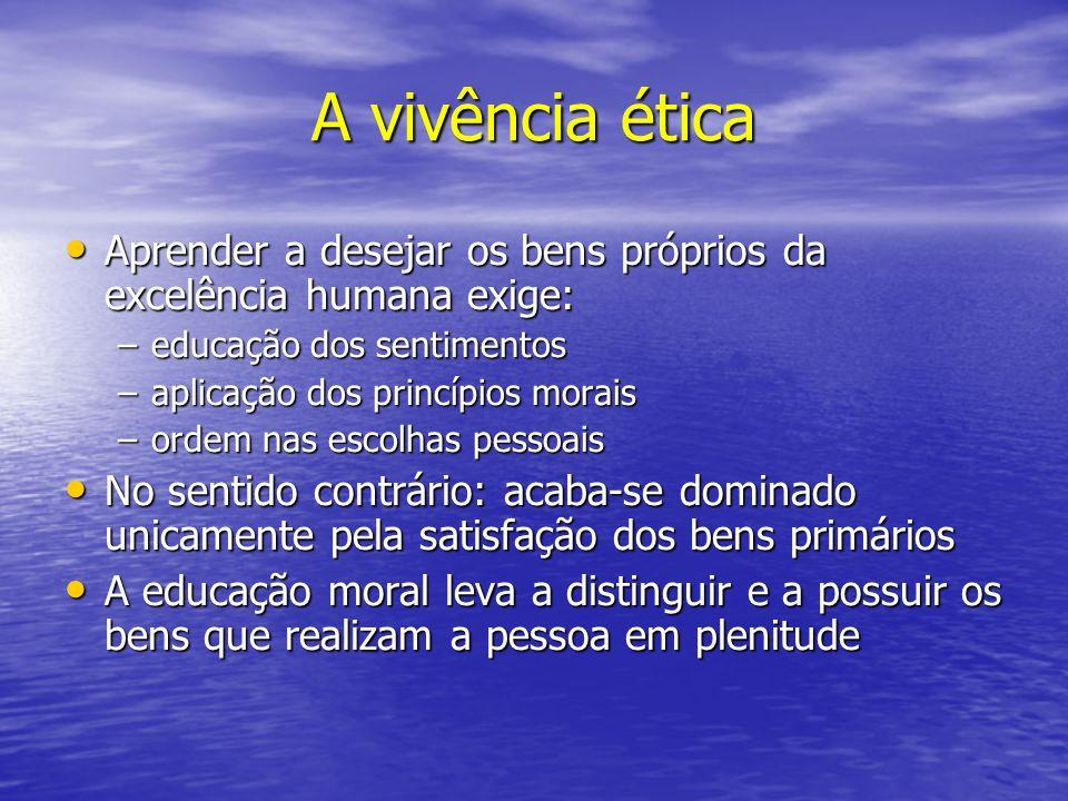 A vivência ética Aprender a desejar os bens próprios da excelência humana exige: educação dos sentimentos.