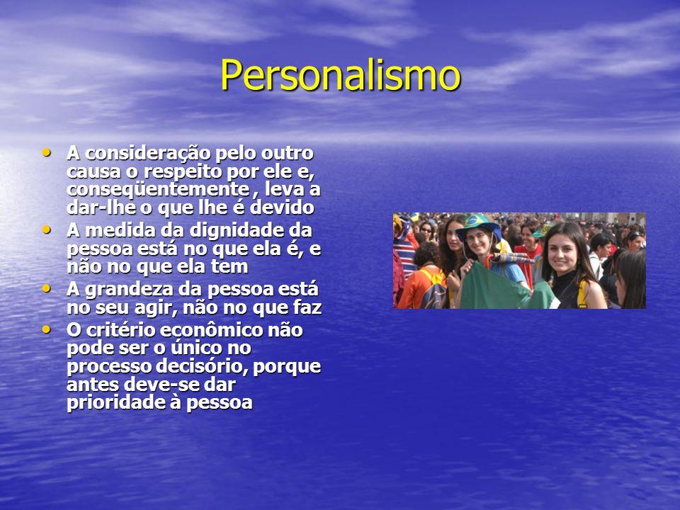 Personalismo A consideração pelo outro causa o respeito por ele e, conseqüentemente , leva a dar-lhe o que lhe é devido.