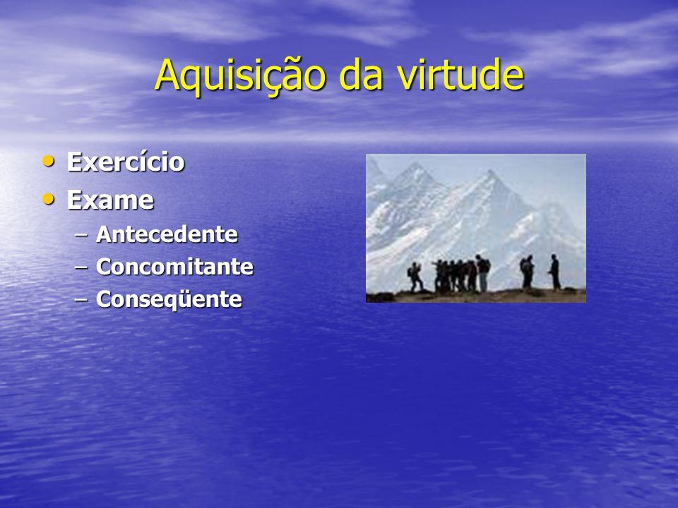 Aquisição da virtude Exercício Exame Antecedente Concomitante