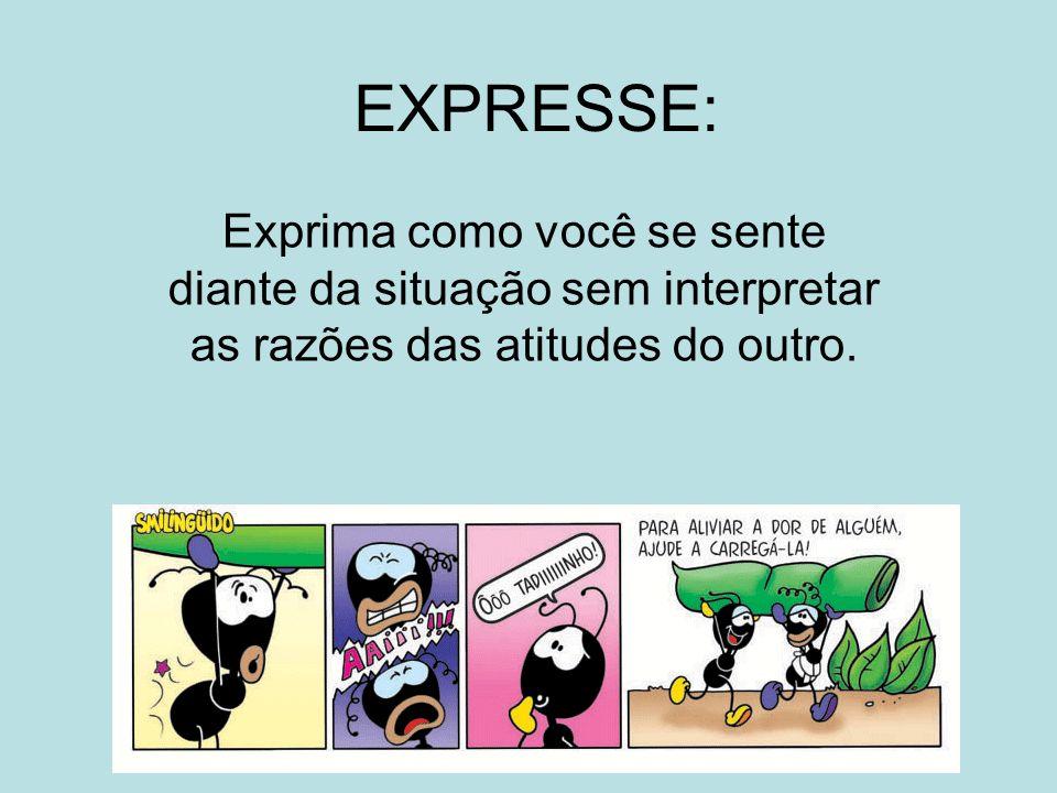 EXPRESSE: Exprima como você se sente diante da situação sem interpretar as razões das atitudes do outro.