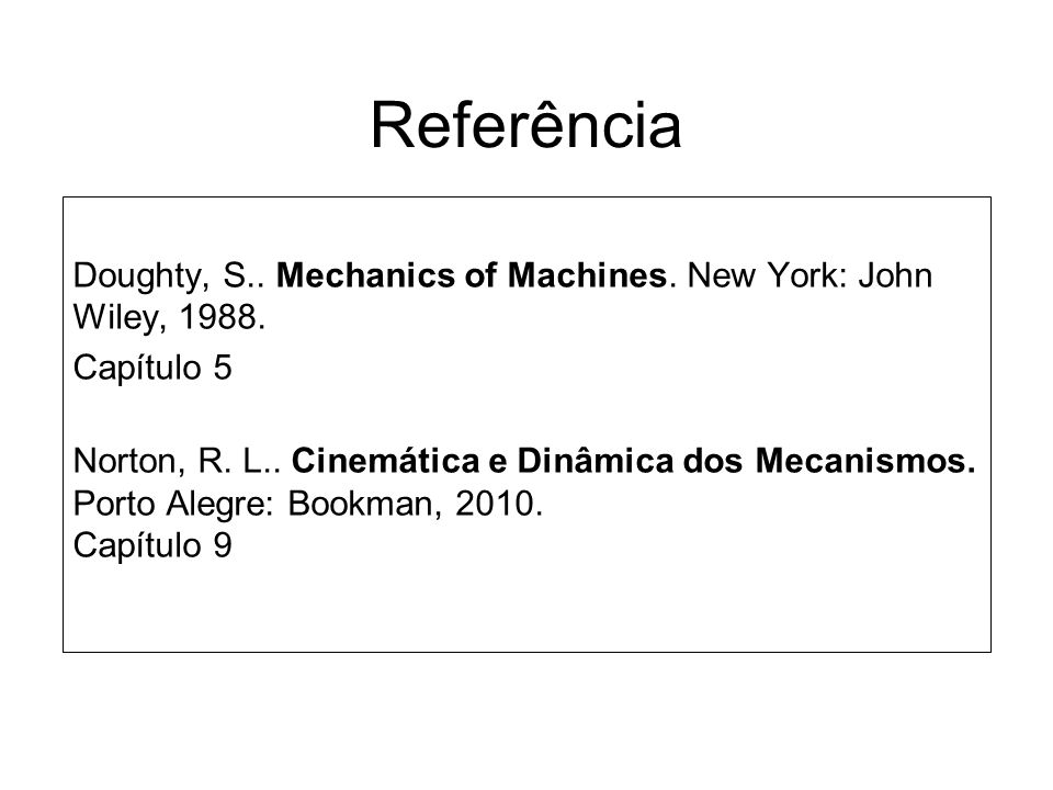 Referência Doughty, S.. Mechanics of Machines. New York: John Wiley, 1988. Capítulo 5.