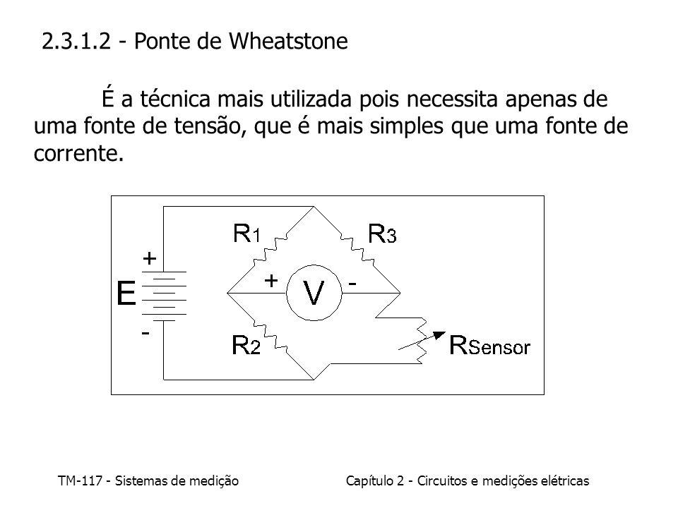 2.3.1.2 - Ponte de Wheatstone É a técnica mais utilizada pois necessita apenas de uma fonte de tensão, que é mais simples que uma fonte de corrente.