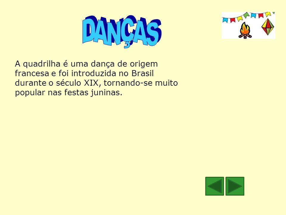 DANÇAS A quadrilha é uma dança de origem francesa e foi introduzida no Brasil durante o século XIX, tornando-se muito popular nas festas juninas.