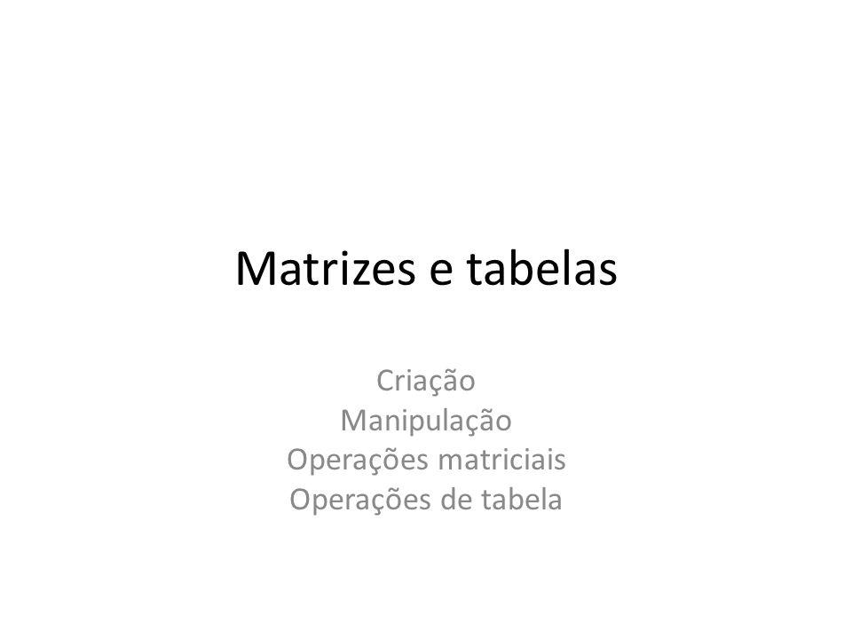 Criação Manipulação Operações matriciais Operações de tabela