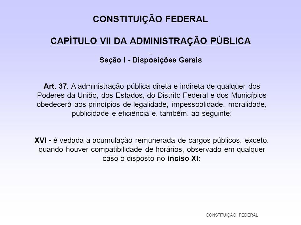 CONSTITUIÇÃO FEDERAL CAPÍTULO VII DA ADMINISTRAÇÃO PÚBLICA Seção I - Disposições Gerais