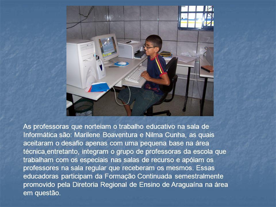 As professoras que norteiam o trabalho educativo na sala de Informática são: Marilene Boaventura e Nilma Cunha, as quais aceitaram o desafio apenas com uma pequena base na área técnica,entretanto, integram o grupo de professoras da escola que trabalham com os especiais nas salas de recurso e apóiam os professores na sala regular que receberam os mesmos.