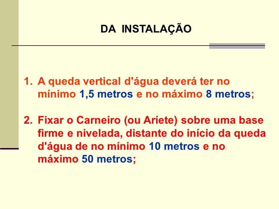 DA INSTALAÇÃO A queda vertical d água deverá ter no mínimo 1,5 metros e no máximo 8 metros;
