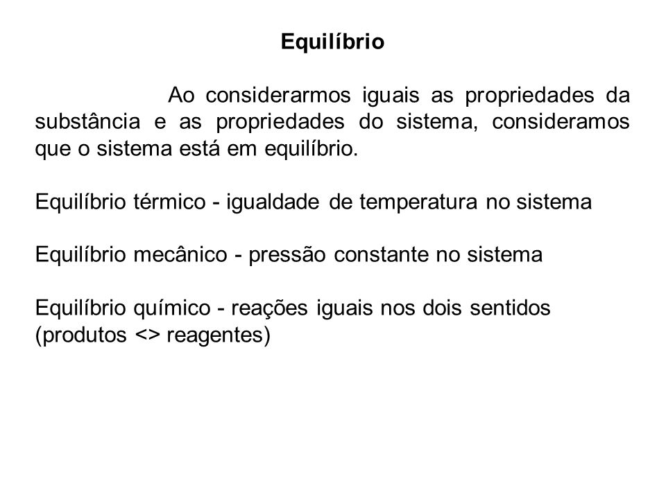 Equilíbrio Ao considerarmos iguais as propriedades da substância e as propriedades do sistema, consideramos que o sistema está em equilíbrio.