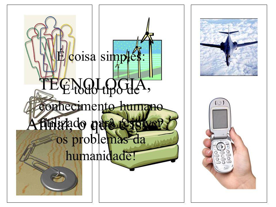 TECNOLOGIA, Afinal, o quê é isso É coisa simples: