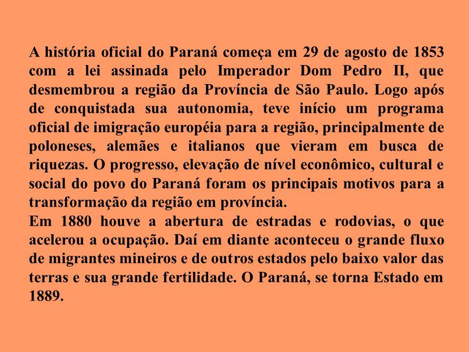 A história oficial do Paraná começa em 29 de agosto de 1853 com a lei assinada pelo Imperador Dom Pedro II, que desmembrou a região da Província de São Paulo. Logo após de conquistada sua autonomia, teve início um programa oficial de imigração européia para a região, principalmente de poloneses, alemães e italianos que vieram em busca de riquezas. O progresso, elevação de nível econômico, cultural e social do povo do Paraná foram os principais motivos para a transformação da região em província.