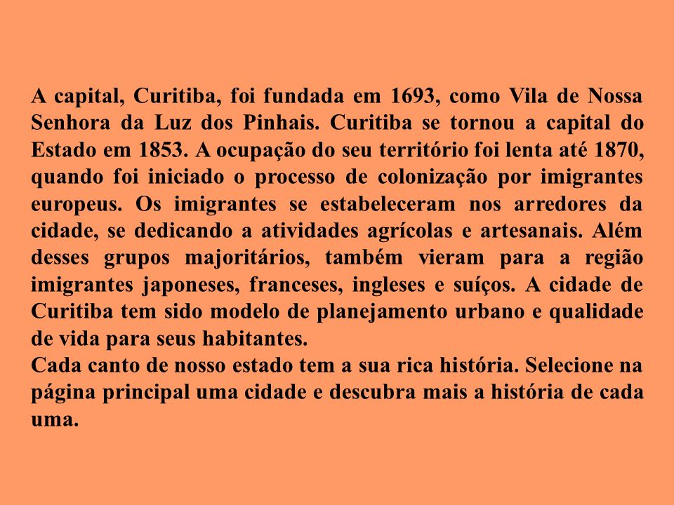 A capital, Curitiba, foi fundada em 1693, como Vila de Nossa Senhora da Luz dos Pinhais. Curitiba se tornou a capital do Estado em 1853. A ocupação do seu território foi lenta até 1870, quando foi iniciado o processo de colonização por imigrantes europeus. Os imigrantes se estabeleceram nos arredores da cidade, se dedicando a atividades agrícolas e artesanais. Além desses grupos majoritários, também vieram para a região imigrantes japoneses, franceses, ingleses e suíços. A cidade de Curitiba tem sido modelo de planejamento urbano e qualidade de vida para seus habitantes.