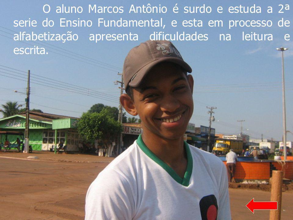 O aluno Marcos Antônio é surdo e estuda a 2ª serie do Ensino Fundamental, e esta em processo de alfabetização apresenta dificuldades na leitura e escrita.