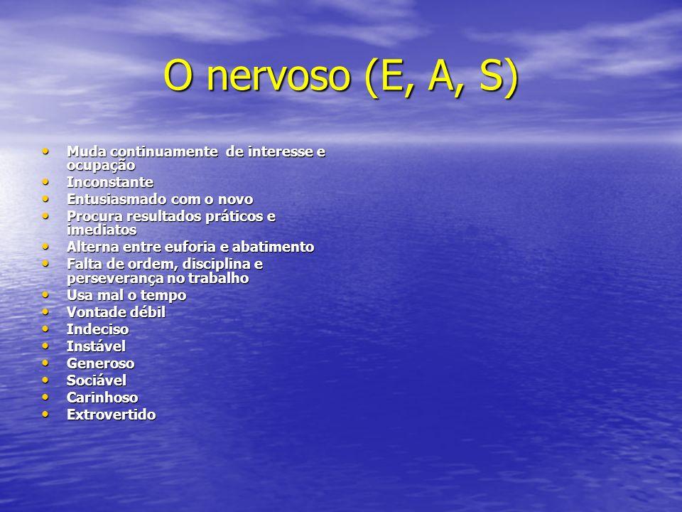 O nervoso (E, A, S) Muda continuamente de interesse e ocupação