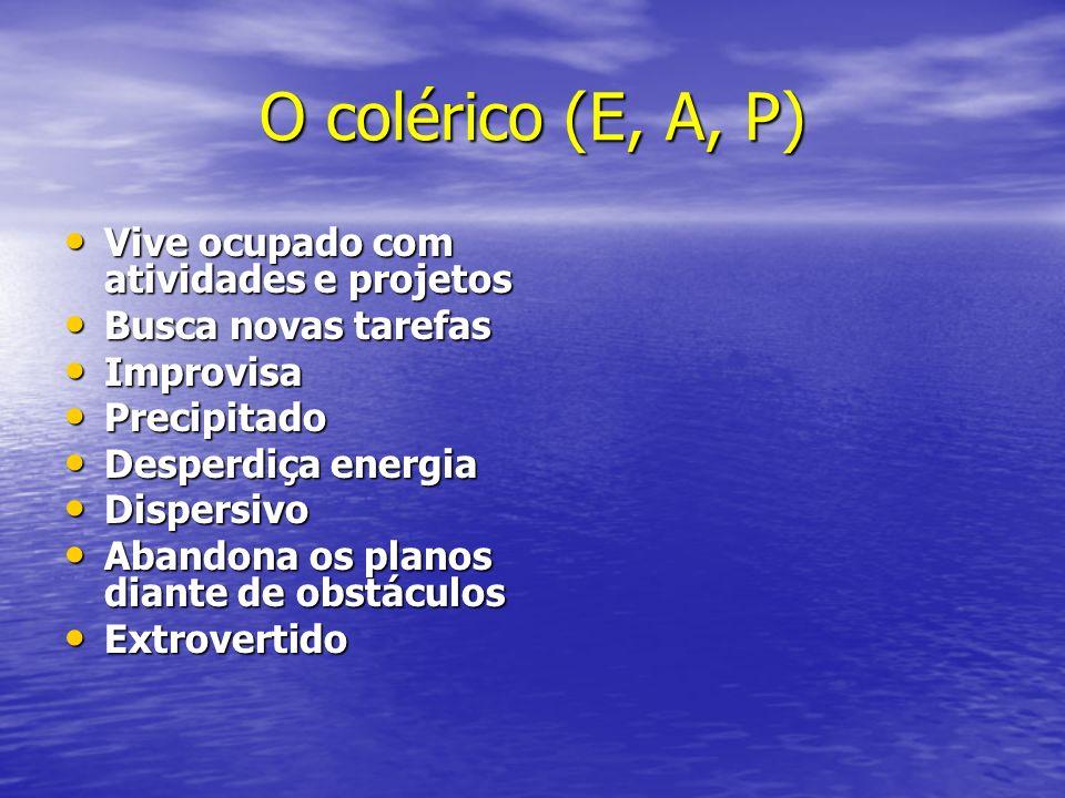 O colérico (E, A, P) Vive ocupado com atividades e projetos