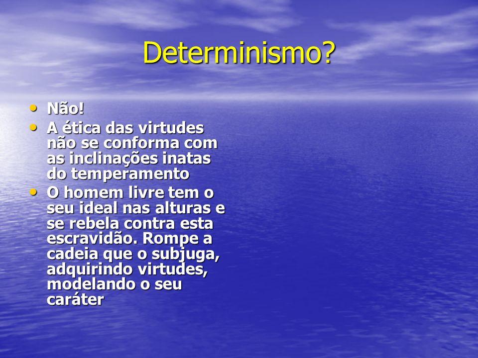 Determinismo Não! A ética das virtudes não se conforma com as inclinações inatas do temperamento.