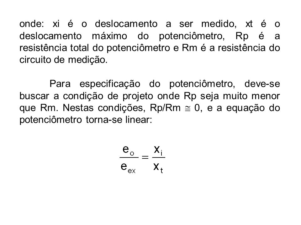 onde: xi é o deslocamento a ser medido, xt é o deslocamento máximo do potenciômetro, Rp é a resistência total do potenciômetro e Rm é a resistência do circuito de medição.