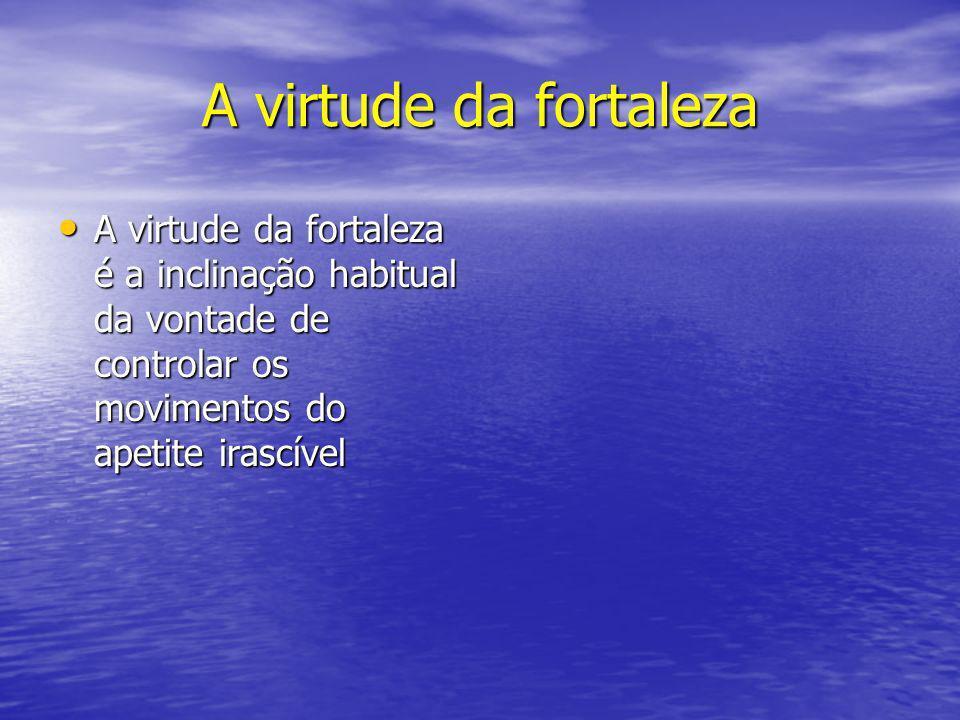 A virtude da fortaleza A virtude da fortaleza é a inclinação habitual da vontade de controlar os movimentos do apetite irascível.