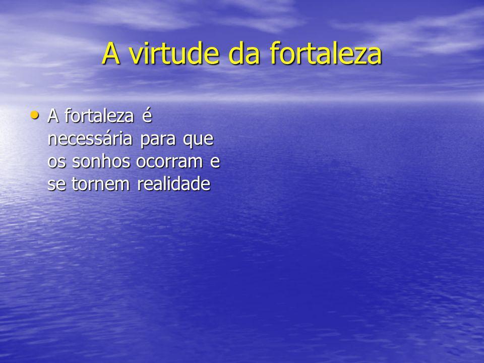 A virtude da fortaleza A fortaleza é necessária para que os sonhos ocorram e se tornem realidade