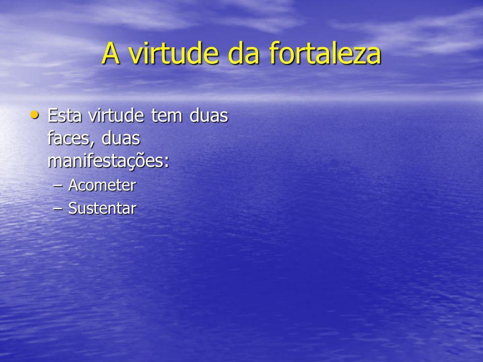 A virtude da fortaleza Esta virtude tem duas faces, duas manifestações: Acometer Sustentar