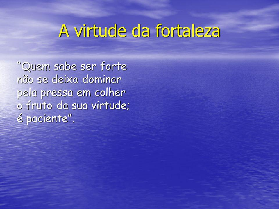A virtude da fortaleza Quem sabe ser forte não se deixa dominar pela pressa em colher o fruto da sua virtude; é paciente .