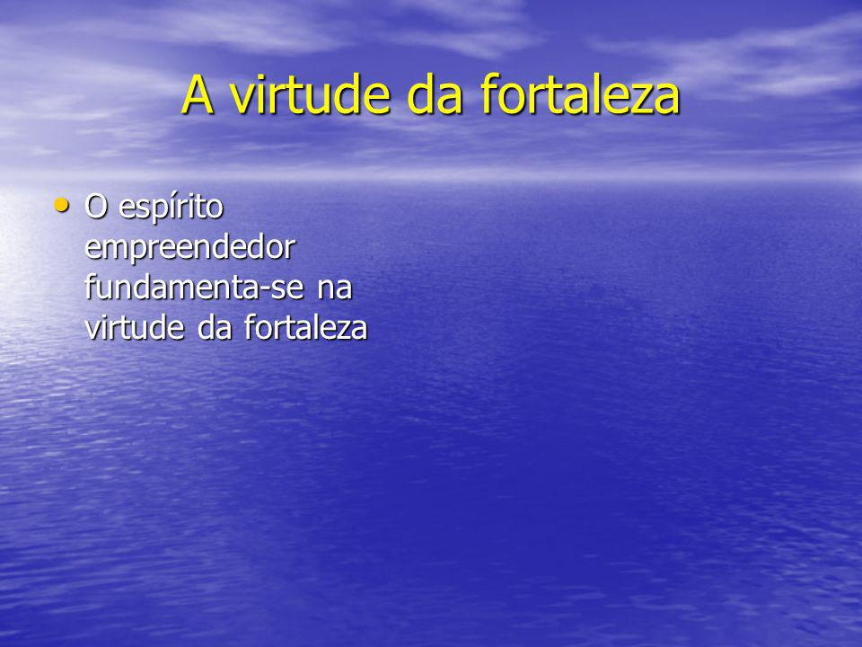 A virtude da fortaleza O espírito empreendedor fundamenta-se na virtude da fortaleza