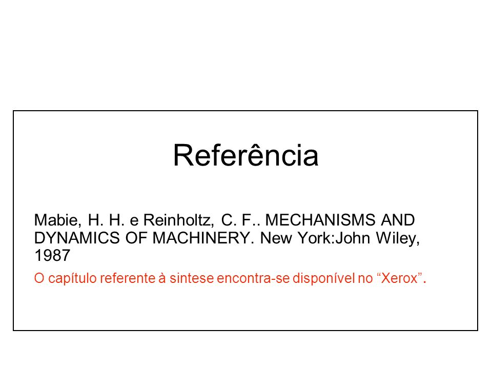 Referência Mabie, H. H. e Reinholtz, C. F.. MECHANISMS AND DYNAMICS OF MACHINERY. New York:John Wiley, 1987.