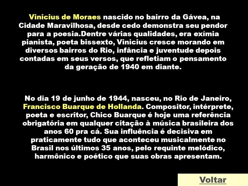 Vinicius de Moraes nascido no bairro da Gávea, na Cidade Maravilhosa, desde cedo demonstra seu pendor para a poesia.Dentre várias qualidades, era exímia pianista, poeta bissexto, Vinicius cresce morando em diversos bairros do Rio, infância e juventude depois contadas em seus versos, que refletiam o pensamento da geração de 1940 em diante.