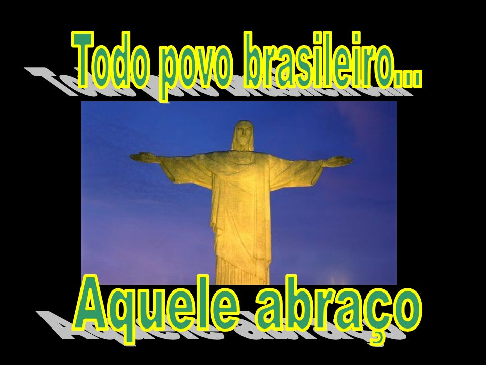 Todo povo brasileiro... Aquele abraço